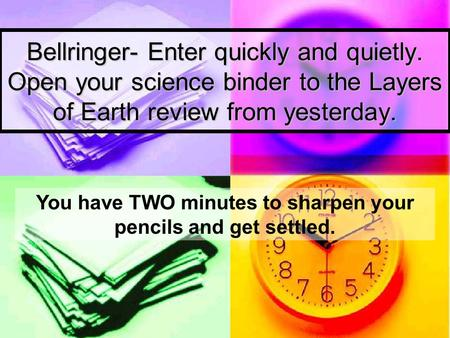 Bellringer- Enter quickly and quietly. Open your science binder to the Layers of Earth review from yesterday. You have TWO minutes to sharpen your pencils.