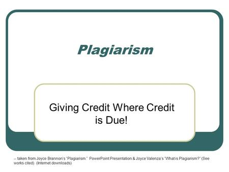 Plagiarism Giving Credit Where Credit is Due! -- taken from Joyce Brannons Plagiarism. PowerPoint Presentation & Joyce Valenzas What is Plagiarism? (See.