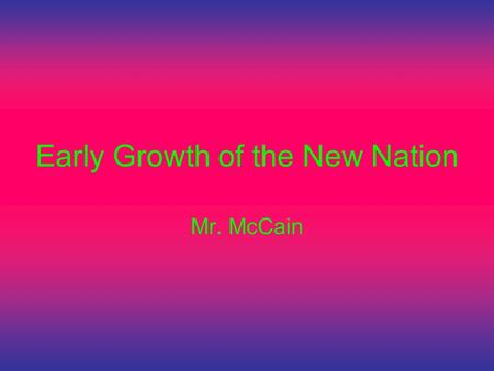 Early Growth of the New Nation Mr. McCain. SSUSH6 The student will analyze the impact of territorial expansion and population growth and the impact of.