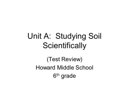 Unit A: Studying Soil Scientifically (Test Review) Howard Middle School 6 th grade.