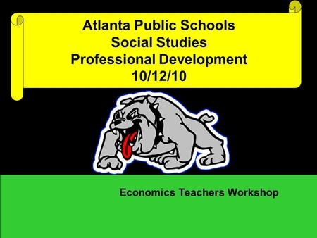 Atlanta Public Schools Social Studies Professional Development 10/12/10 Economics Teachers Workshop.
