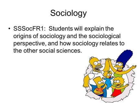 Sociology SSSocFR1: Students will explain the origins of sociology and the sociological perspective, and how sociology relates to the other social sciences.
