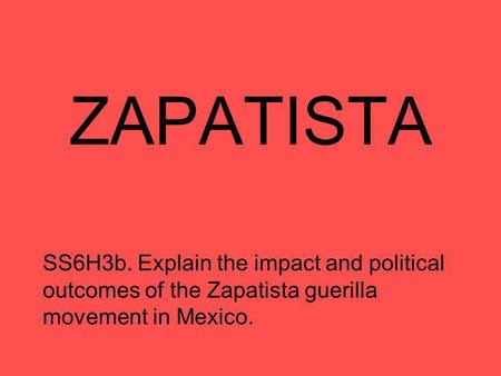ZAPATISTA SS6H3b. Explain the impact and political outcomes of the Zapatista guerilla movement in Mexico.