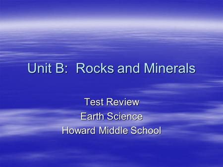 Unit B: Rocks and Minerals Test Review Earth Science Howard Middle School.