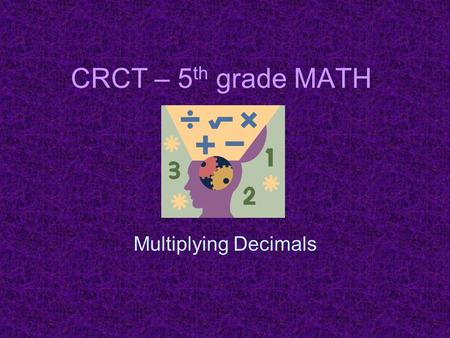 CRCT – 5 th grade MATH Multiplying Decimals. What number is 30 thousand greater that 265,408? A.265,438 B.268,408 C.295,408 D.565,408.