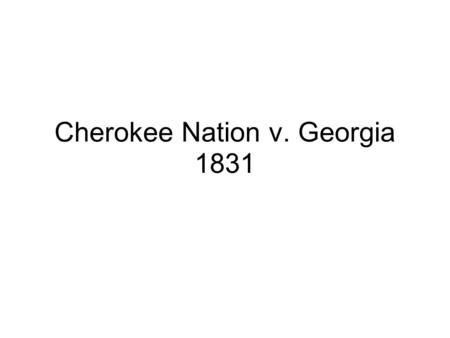 Cherokee Nation v. Georgia 1831. President Thomas Jefferson encouraged Indian people to adopt white ways, the Cherokees were the most involved in the.