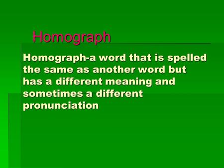 Homograph Homograph-a word that is spelled the same as another word but has a different meaning and sometimes a different pronunciation.