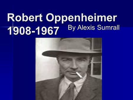 Robert Oppenheimer 1908-1967 By Alexis Sumrall. Education He graduated from Hartford University. He was awarded the Enrico Ferm award.