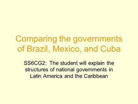 Comparing the governments of Brazil, Mexico, and Cuba SS6CG2: The student will explain the structures of national governments in Latin America and the.