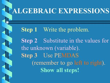 ALGEBRAIC EXPRESSIONS Step 1Write the problem. Step 2Substitute in the values for the unknown (variable). Step 3Use PEMDAS (remember to go left to right).