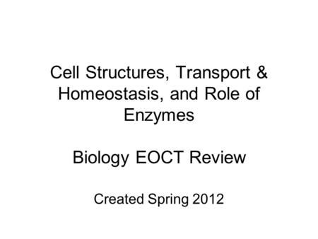 Cell Structures, Transport & Homeostasis, and Role of Enzymes Biology EOCT Review Created Spring 2012.