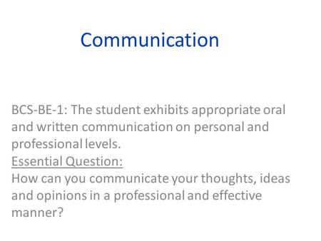 Communication BCSBE1: The student exhibits appropriate oral and written communication on personal and professional levels. Essential Question: How can.