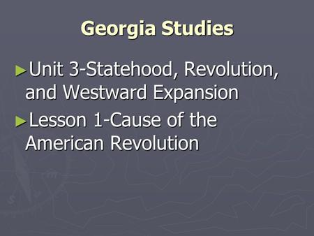 Georgia Studies Unit 3-Statehood, Revolution, and Westward Expansion Unit 3-Statehood, Revolution, and Westward Expansion Lesson 1-Cause of the American.