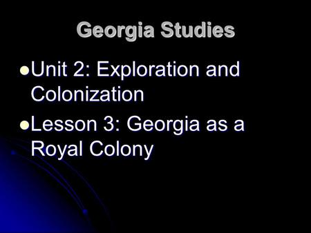 Georgia Studies Unit 2: Exploration and Colonization Unit 2: Exploration and Colonization Lesson 3: Georgia as a Royal Colony Lesson 3: Georgia as a Royal.
