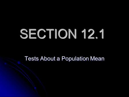 SECTION 12.1 Tests About a Population Mean. Whats the difference between what is addressed in Section 11.2 (we skipped) and what we are beginning in Section.