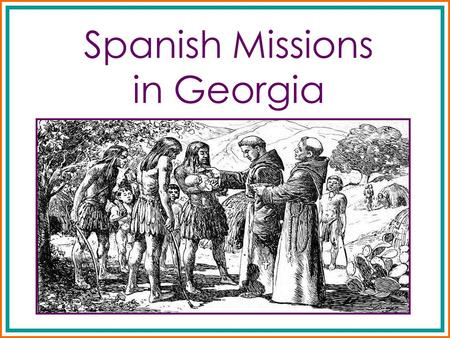 Spanish Missions in Georgia. What were Spanish Missions? Spanish missions were created for the purpose of converting natives to the Catholic religion.