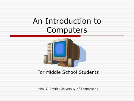 An Introduction to Computers For Middle School Students Mrs. G-Smith (University of Tennessee)