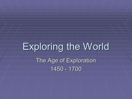 The Age of Exploration 1450 - 1700 Exploring the World The Age of Exploration 1450 - 1700.