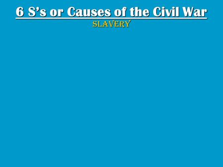6 Ss or Causes of the Civil War SLAVERY. SLAVERYS The Souths economy was based on agricultural; therefore, there was a high demand/need for slaves. The.
