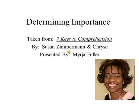 Determining Importance Taken from: 7 Keys to Comprehension By: Susan Zimmermann & Chryse Presented By: Myrja Fuller.