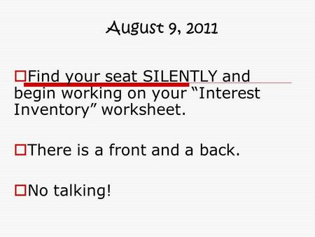 "August 9, 2011 Find your seat SILENTLY and begin working on your ""Interest Inventory"" worksheet. There is a front and a back. No talking!"