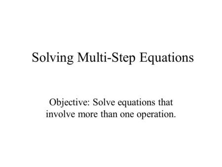 Solving Multi-Step Equations Objective: Solve equations that involve more than one operation.