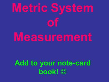 Metric System of Measurement Add to your note-card book! 
