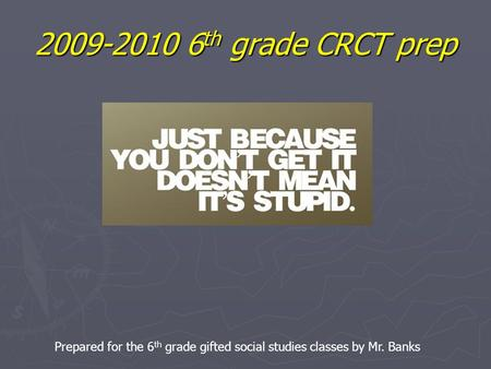 2009-2010 6 th grade CRCT prep Prepared for the 6 th grade gifted social studies classes by Mr. Banks.