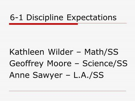 6-1 Discipline Expectations Kathleen Wilder – Math/SS Geoffrey Moore – Science/SS Anne Sawyer – L.A./SS.