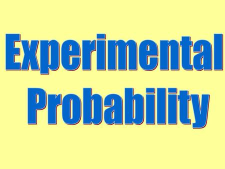 Experimental Probability the likelihood of an event is estimated by repeating an experiment many times and observing the number of times the event happens.