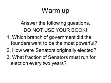 Warm up Answer the following questions. DO NOT USE YOUR BOOK! 1. Which branch of government did the founders want to be the most powerful? 2. How were.