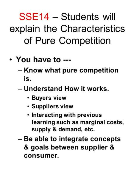 SSE14 – Students will explain the Characteristics of Pure Competition You have to --- –Know what pure competition is. –Understand How it works. Buyers.