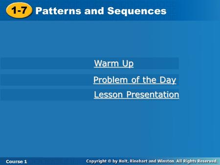 Course 1 1-7 Patterns and Sequences 1-7 Patterns and Sequences Course 1 Warm Up Warm Up Lesson Presentation Lesson Presentation Problem of the Day Problem.