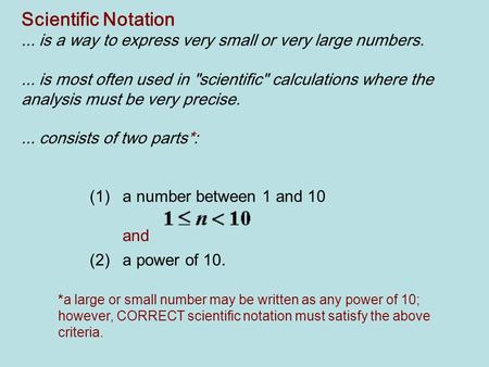 Scientific Notation ... is a way to express very small or very large numbers.   ... is most often used in scientific calculations where the analysis.