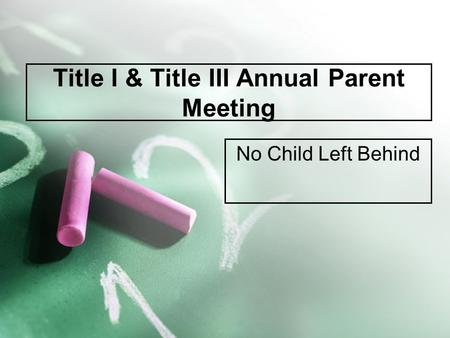 Title I & Title III Annual Parent Meeting No Child Left Behind.