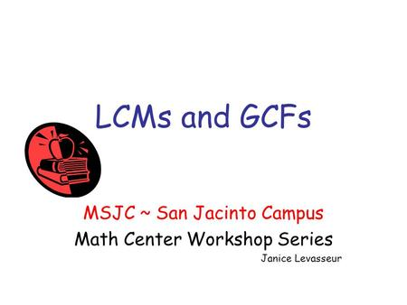 LCMs and GCFs MSJC ~ San Jacinto Campus Math Center Workshop Series Janice Levasseur.