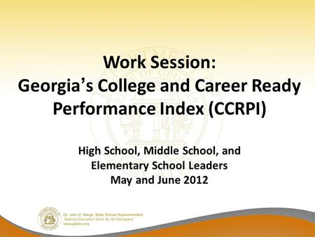 Work Session: Georgias College and Career Ready Performance Index (CCRPI) High School, Middle School, and Elementary School Leaders May and June 2012.
