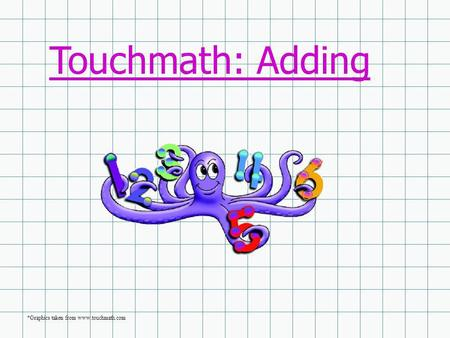 Touchmath: Adding *Graphics taken from www.touchmath.com.