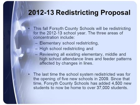 2012-13 Redistricting Proposal This fall Forsyth County Schools will be redistricting for the 2012-13 school year. The three areas of concentration include:
