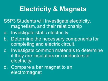 Electricity & Magnets S5P3 Students will investigate electricity, magnetism, and their relationship a.Investigate static electricity b.Determine the necessary.