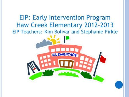 EIP: Early Intervention Program Haw Creek Elementary 2012-2013 EIP Teachers: Kim Bolivar and Stephanie Pirkle.