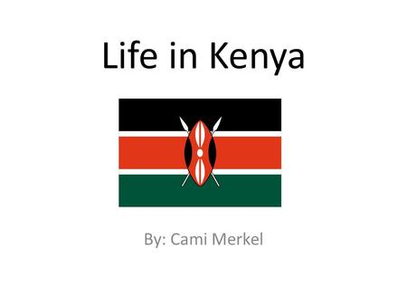 Life in Kenya By: Cami Merkel.