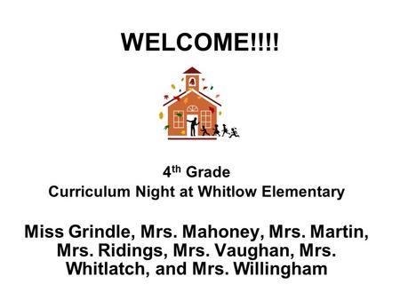 WELCOME!!!! 4 th Grade Curriculum Night at Whitlow Elementary Miss Grindle, Mrs. Mahoney, Mrs. Martin, Mrs. Ridings, Mrs. Vaughan, Mrs. Whitlatch, and.