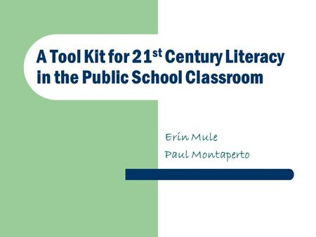 A Tool Kit for 21 st Century Literacy in the Public School Classroom Erin Mule Paul Montaperto.