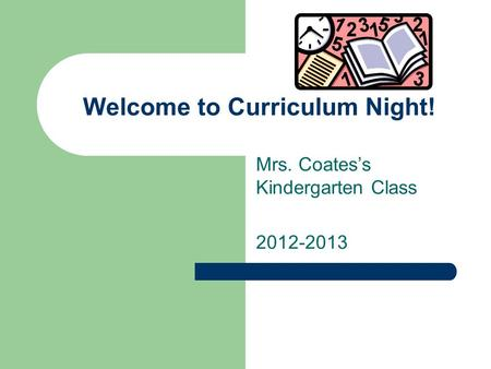 Welcome to Curriculum Night! Mrs. Coatess Kindergarten Class 2012-2013.