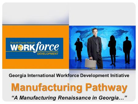 Georgia International Workforce Development Initiative Manufacturing Pathway A Manufacturing Renaissance in Georgia…