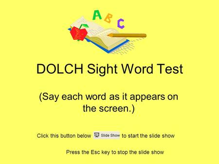 DOLCH Sight Word Test (Say each word as it appears on the screen.) Press the Esc key to stop the slide show Click this button below to start the slide.