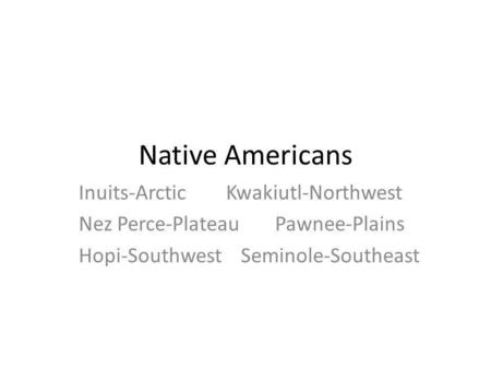 Native Americans Inuits-ArcticKwakiutl-Northwest Nez Perce-PlateauPawnee-Plains Hopi-Southwest Seminole-Southeast.