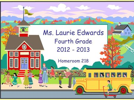 Ms. Laurie Edwards Fourth Grade 2012 - 2013 Homeroom 218.