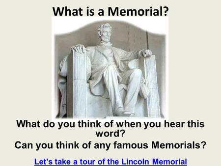 What is a Memorial? What do you think of when you hear this word? Can you think of any famous Memorials? Lets take a tour of the Lincoln Memorial.
